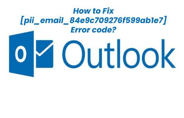 [pii_email_84e9c709276f599ab1e7] Error Code – [Solved]