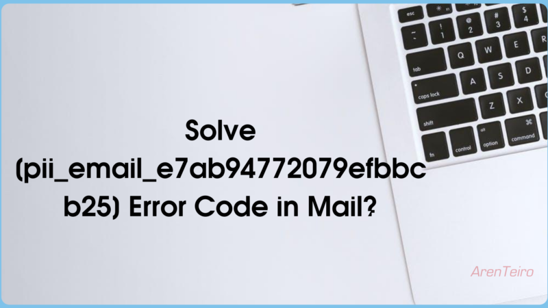 3 Ways to Fix [pii_email_e7ab94772079efbbcb25] Error Code in MS Outlook